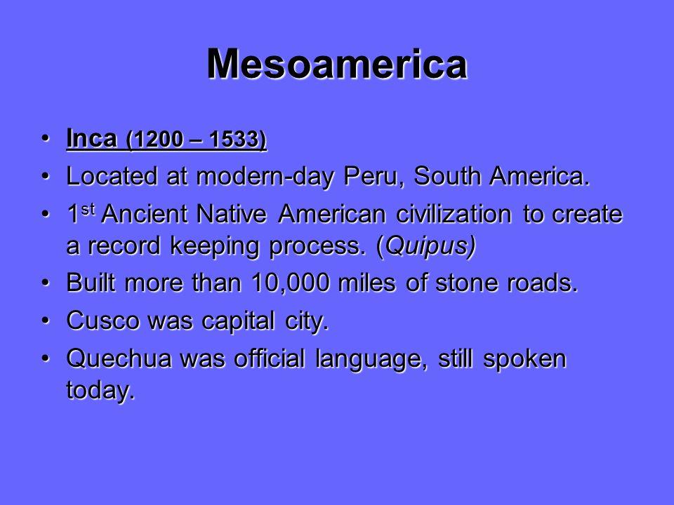Mesoamerica Inca (1200 – 1533)Inca (1200 – 1533) Located at modern-day Peru, South America.Located at modern-day Peru, South America. 1 st Ancient Nat