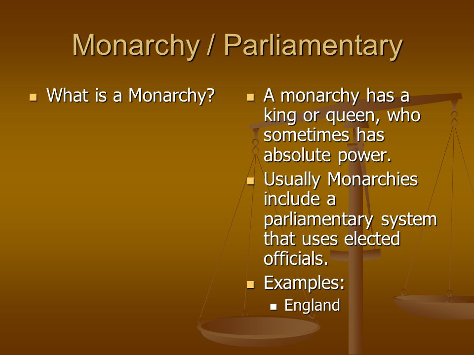 Monarchy / Parliamentary What is a Monarchy? What is a Monarchy? A monarchy has a king or queen, who sometimes has absolute power. Usually Monarchies