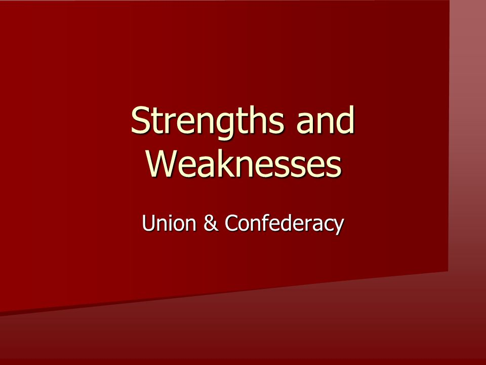 Strengths and Weaknesses Union & Confederacy