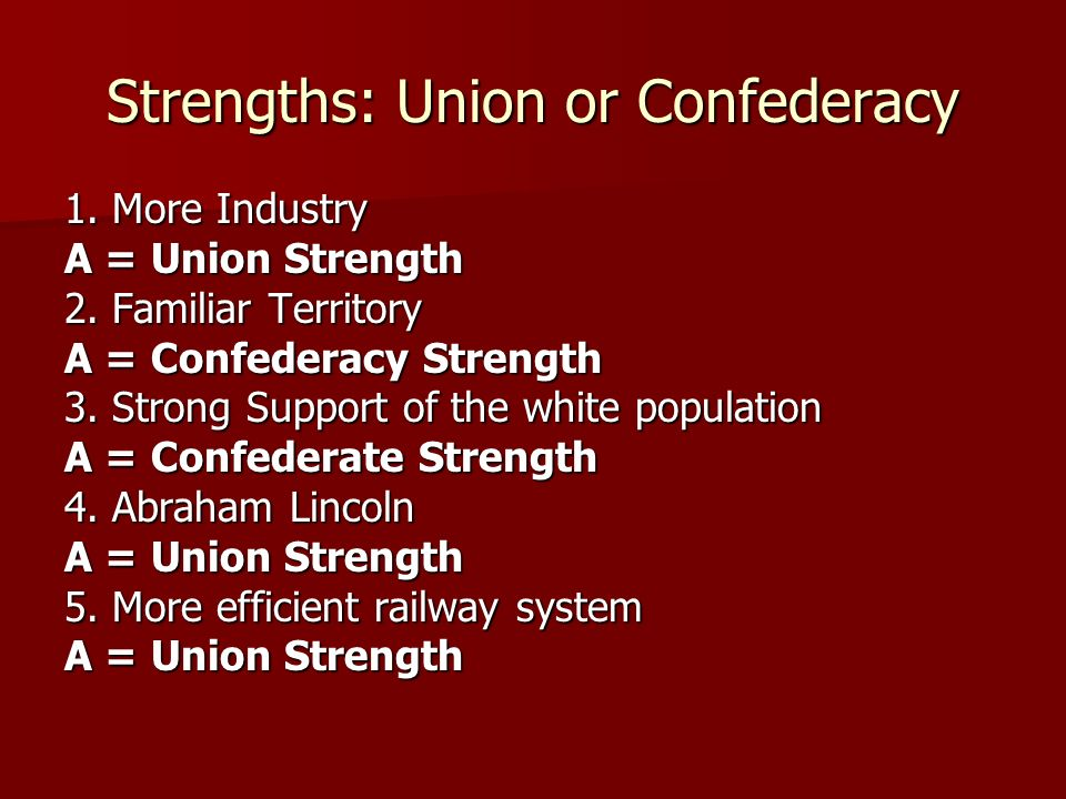 Strengths: Union or Confederacy 1. More Industry A = Union Strength 2. Familiar Territory A = Confederacy Strength 3. Strong Support of the white popu