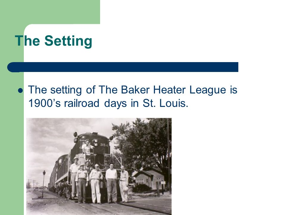 The Setting The setting of The Baker Heater League is 1900s railroad days in St. Louis.