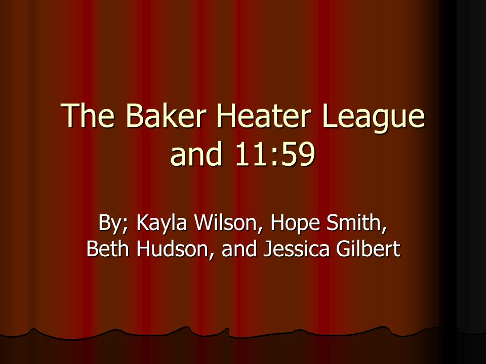 The Baker Heater League and 11:59 By; Kayla Wilson, Hope Smith, Beth Hudson, and Jessica Gilbert