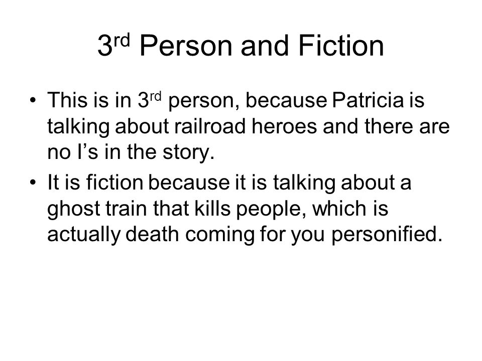 3 rd Person and Fiction This is in 3 rd person, because Patricia is talking about railroad heroes and there are no Is in the story. It is fiction beca