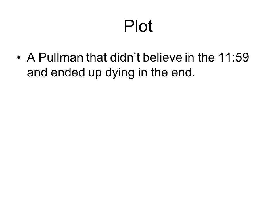 Plot A Pullman that didnt believe in the 11:59 and ended up dying in the end.
