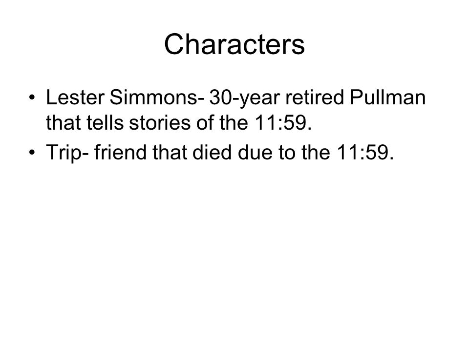 Characters Lester Simmons- 30-year retired Pullman that tells stories of the 11:59. Trip- friend that died due to the 11:59.