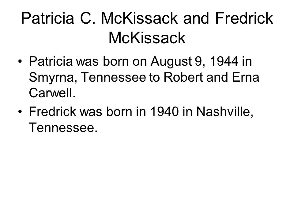 Patricia C. McKissack and Fredrick McKissack Patricia was born on August 9, 1944 in Smyrna, Tennessee to Robert and Erna Carwell. Fredrick was born in