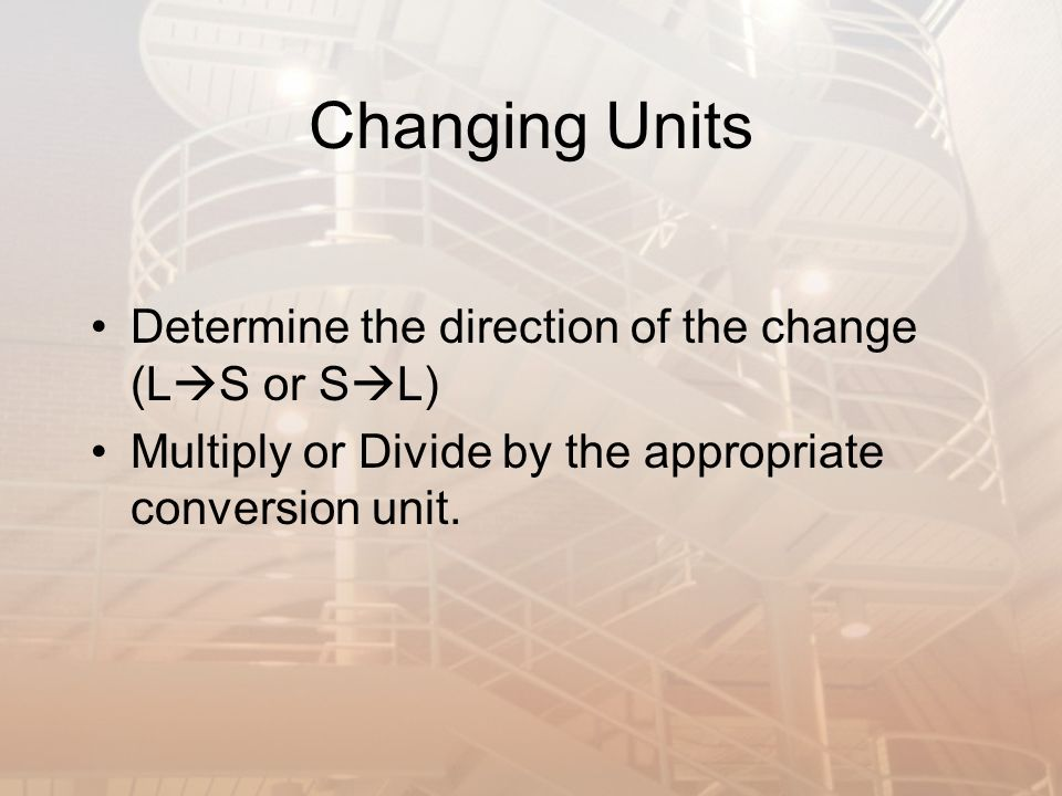 Changing Units Determine the direction of the change (L S or S L) Multiply or Divide by the appropriate conversion unit.