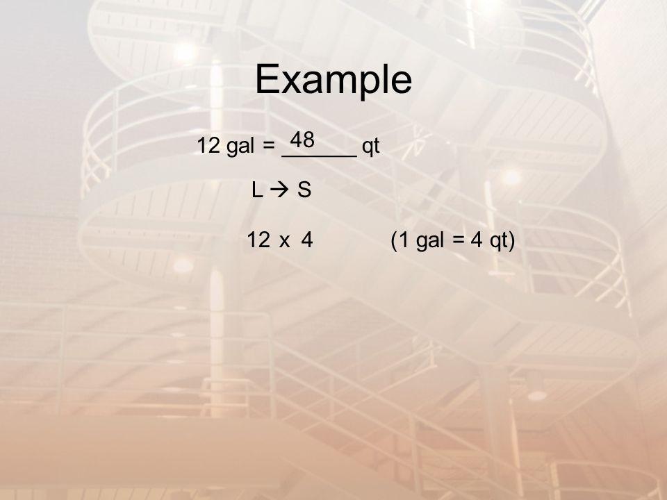 Example 12 gal = ______ qt L S x124(1 gal = 4 qt) 48