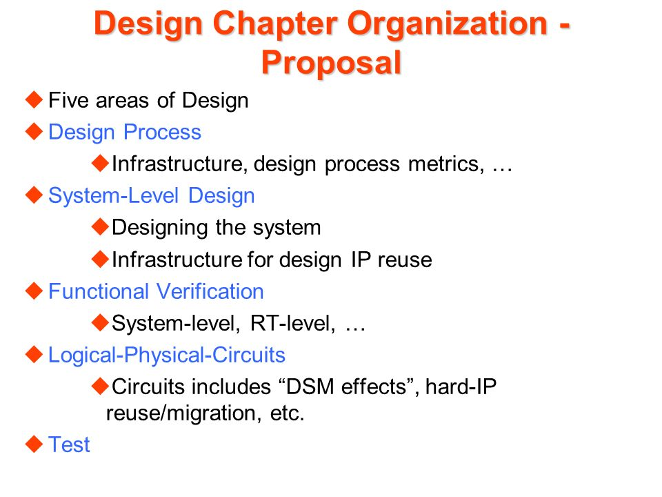 Design Chapter Organization - Proposal uFive areas of Design uDesign Process uInfrastructure, design process metrics, … uSystem-Level Design uDesigning the system uInfrastructure for design IP reuse uFunctional Verification uSystem-level, RT-level, … uLogical-Physical-Circuits uCircuits includes DSM effects, hard-IP reuse/migration, etc.