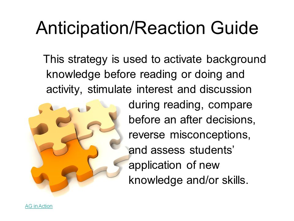 Anticipation/Reaction Guide This strategy is used to activate background knowledge before reading or doing and activity, stimulate interest and discus