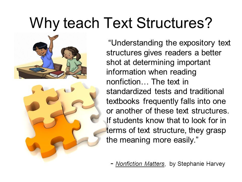 Why teach Text Structures? Understanding the expository text structures gives readers a better shot at determining important information when reading