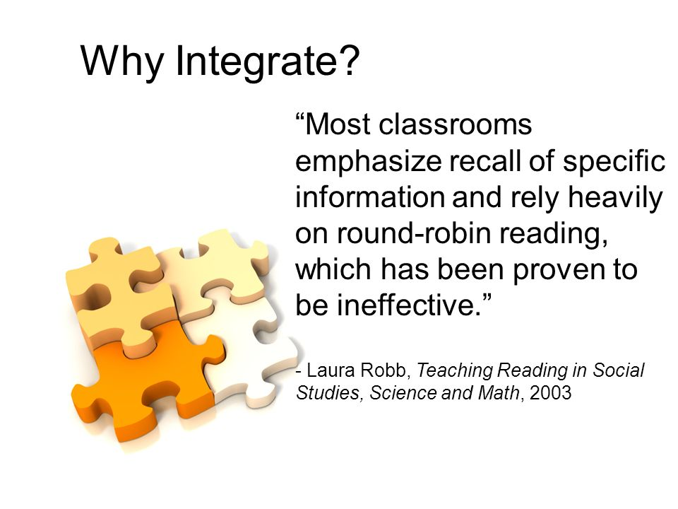 Why Integrate? Most classrooms emphasize recall of specific information and rely heavily on round-robin reading, which has been proven to be ineffecti