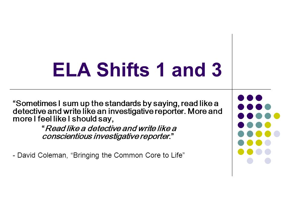 ELA Shifts 1 and 3 Sometimes I sum up the standards by saying, read like a detective and write like an investigative reporter. More and more I feel li