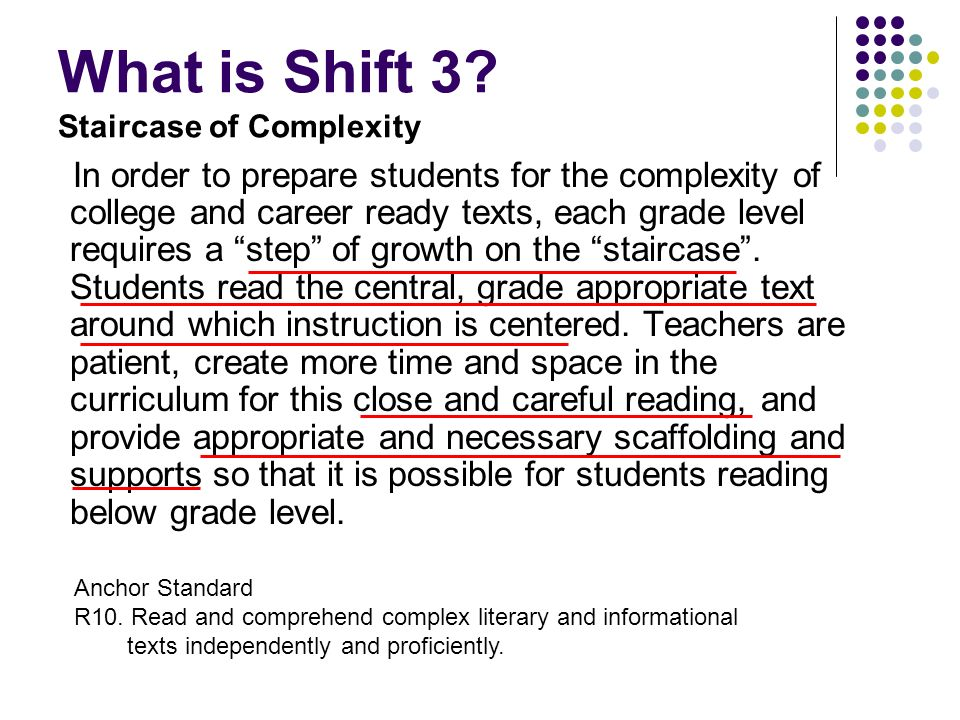 What is Shift 3? Staircase of Complexity In order to prepare students for the complexity of college and career ready texts, each grade level requires