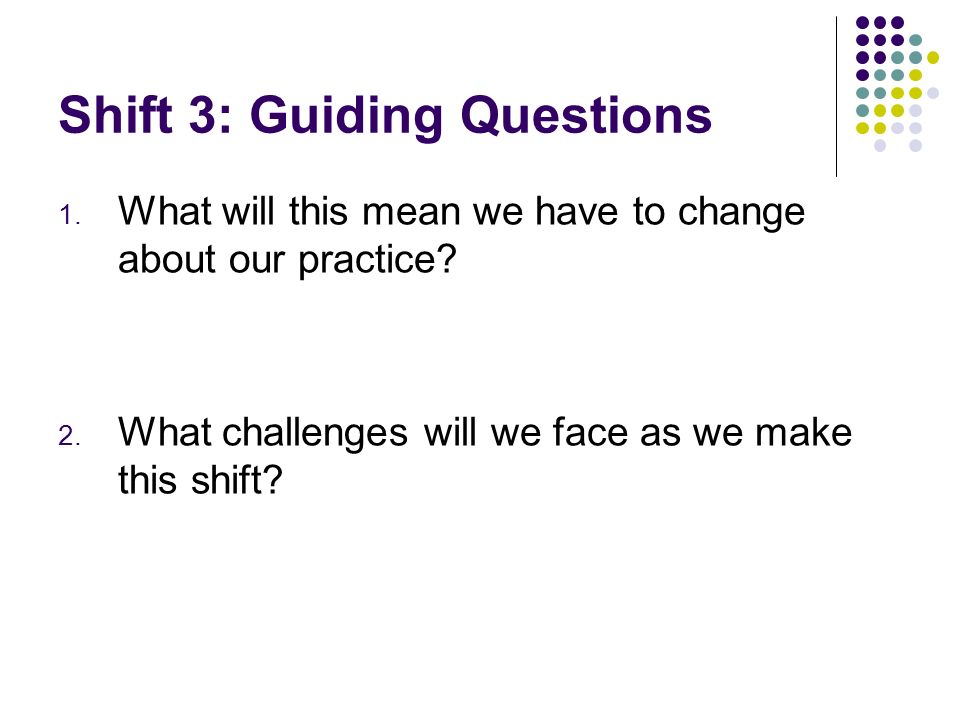 Shift 3: Guiding Questions 1. What will this mean we have to change about our practice? 2. What challenges will we face as we make this shift?