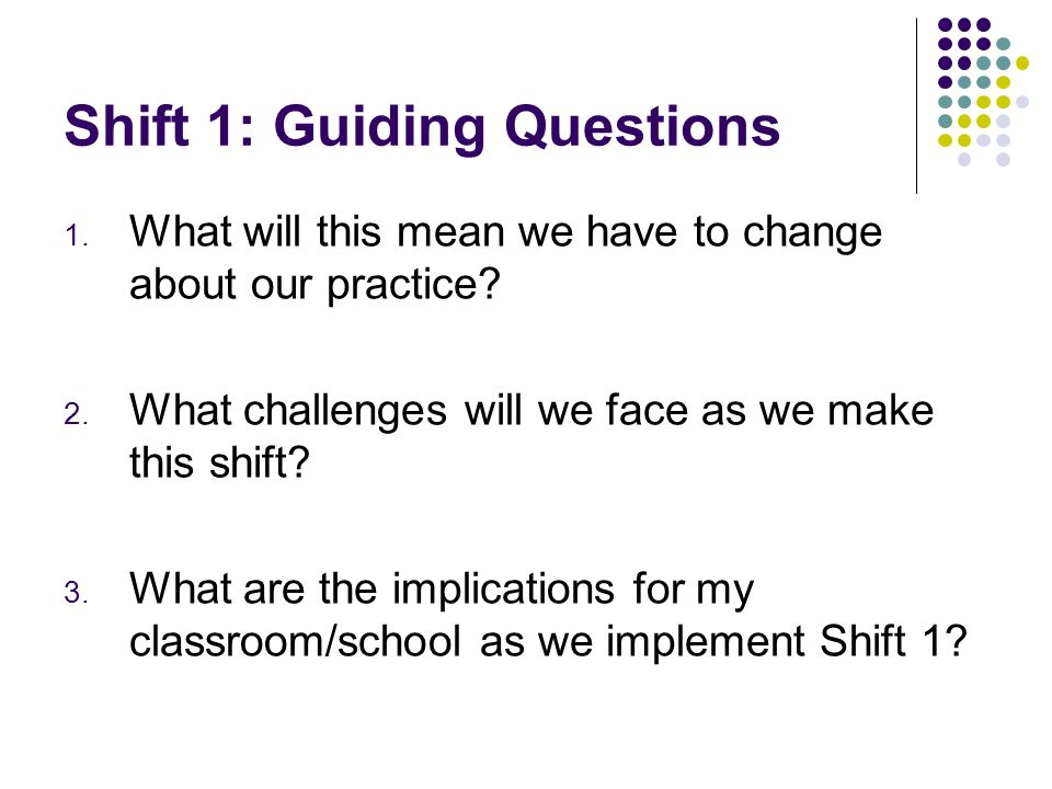 Shift 1: Guiding Questions 1. What will this mean we have to change about our practice? 2. What challenges will we face as we make this shift? 3. What