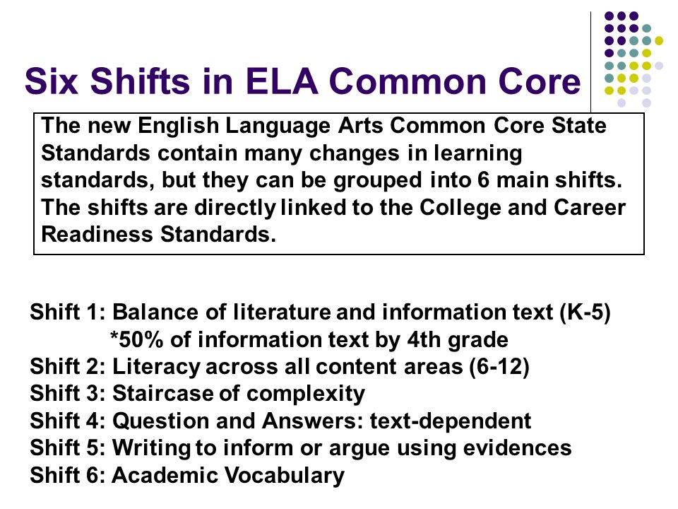 Six Shifts in ELA Common Core The new English Language Arts Common Core State Standards contain many changes in learning standards, but they can be gr