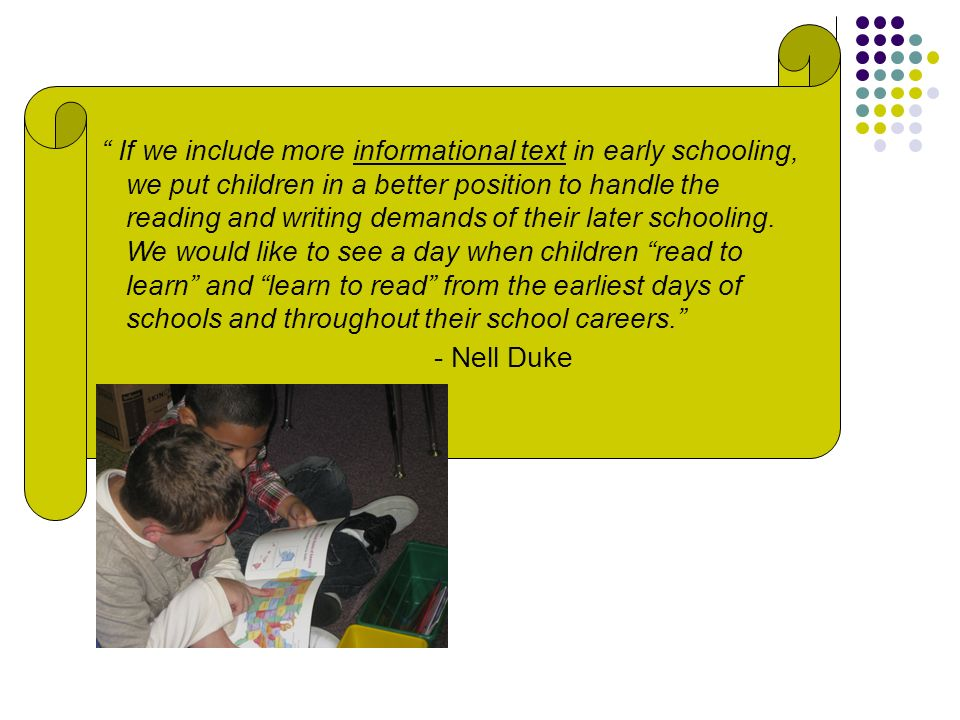 If we include more informational text in early schooling, we put children in a better position to handle the reading and writing demands of their late