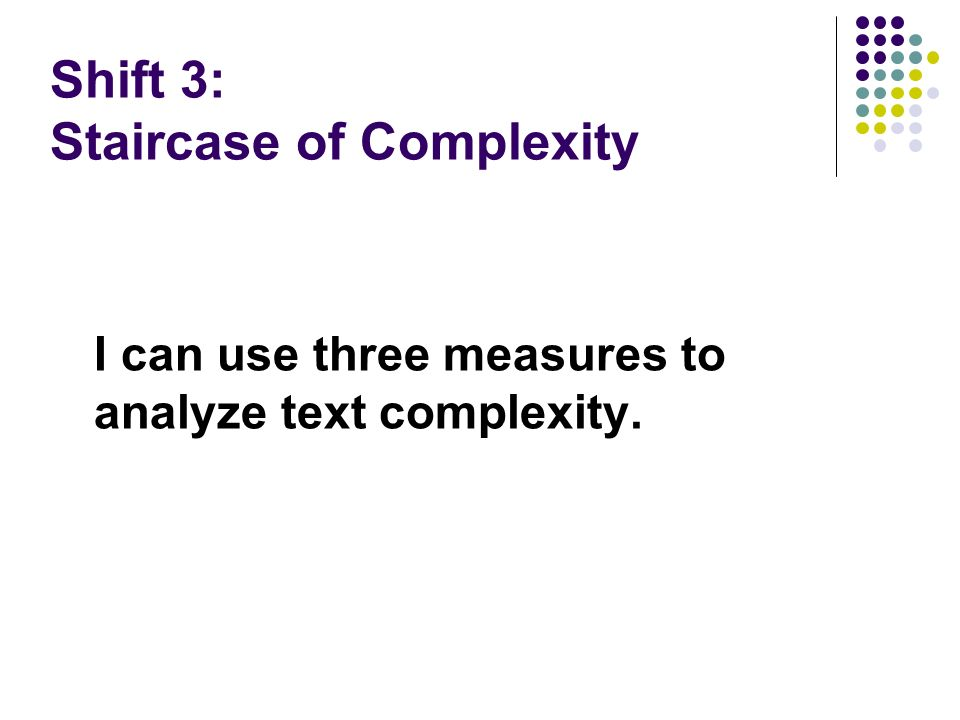 Shift 3: Staircase of Complexity I can use three measures to analyze text complexity.