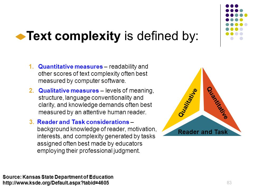 83 Source: Kansas State Department of Education http://www.ksde.org/Default.aspx?tabid=4605 Overview of Text Complexity Text complexity is defined by: