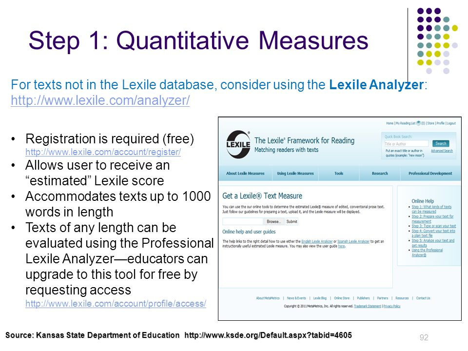 Step 1: Quantitative Measures 92 For texts not in the Lexile database, consider using the Lexile Analyzer: http://www.lexile.com/analyzer/ http://www.