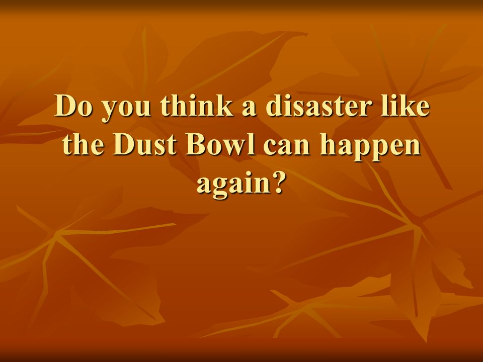 Do you think a disaster like the Dust Bowl can happen again?