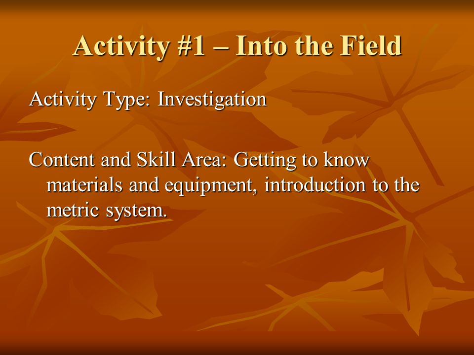 Activity #1 – Into the Field Activity Type: Investigation Content and Skill Area: Getting to know materials and equipment, introduction to the metric system.