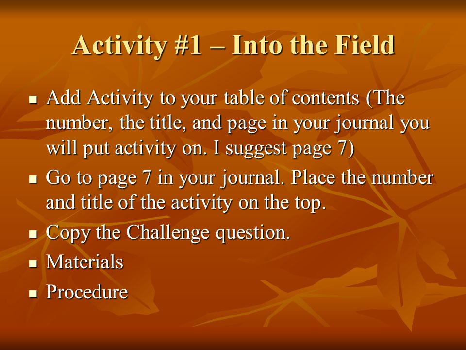 Activity #1 – Into the Field Add Activity to your table of contents (The number, the title, and page in your journal you will put activity on.