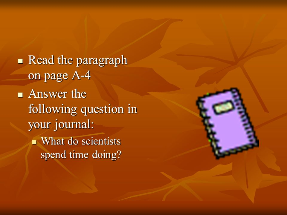Read the paragraph on page A-4 Read the paragraph on page A-4 Answer the following question in your journal: Answer the following question in your journal: What do scientists spend time doing.