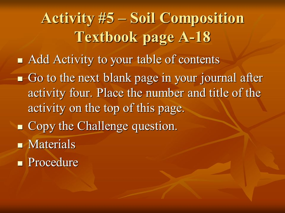 Activity #5 – Soil Composition Textbook page A-18 Add Activity to your table of contents Add Activity to your table of contents Go to the next blank page in your journal after activity four.
