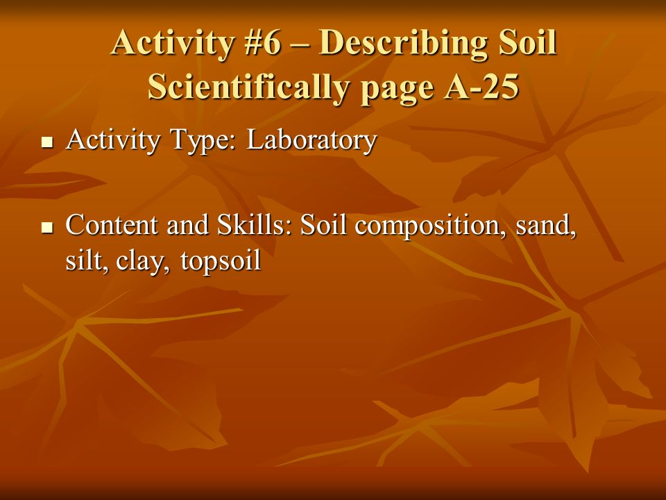 Activity #6 – Describing Soil Scientifically page A-25 Activity Type: Laboratory Activity Type: Laboratory Content and Skills: Soil composition, sand, silt, clay, topsoil Content and Skills: Soil composition, sand, silt, clay, topsoil