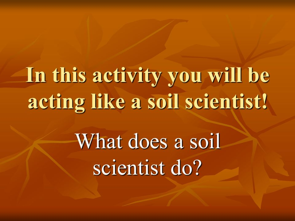 In this activity you will be acting like a soil scientist! What does a soil scientist do?
