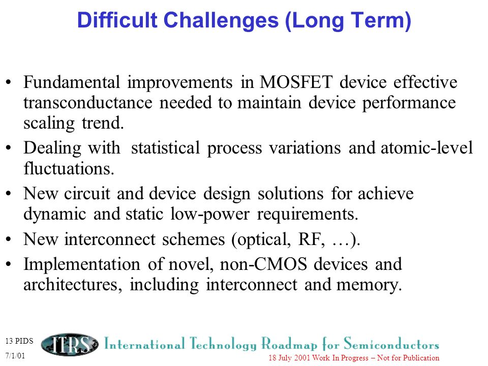 13 PIDS 7/1/01 18 July 2001 Work In Progress – Not for Publication Difficult Challenges (Long Term) Fundamental improvements in MOSFET device effectiv