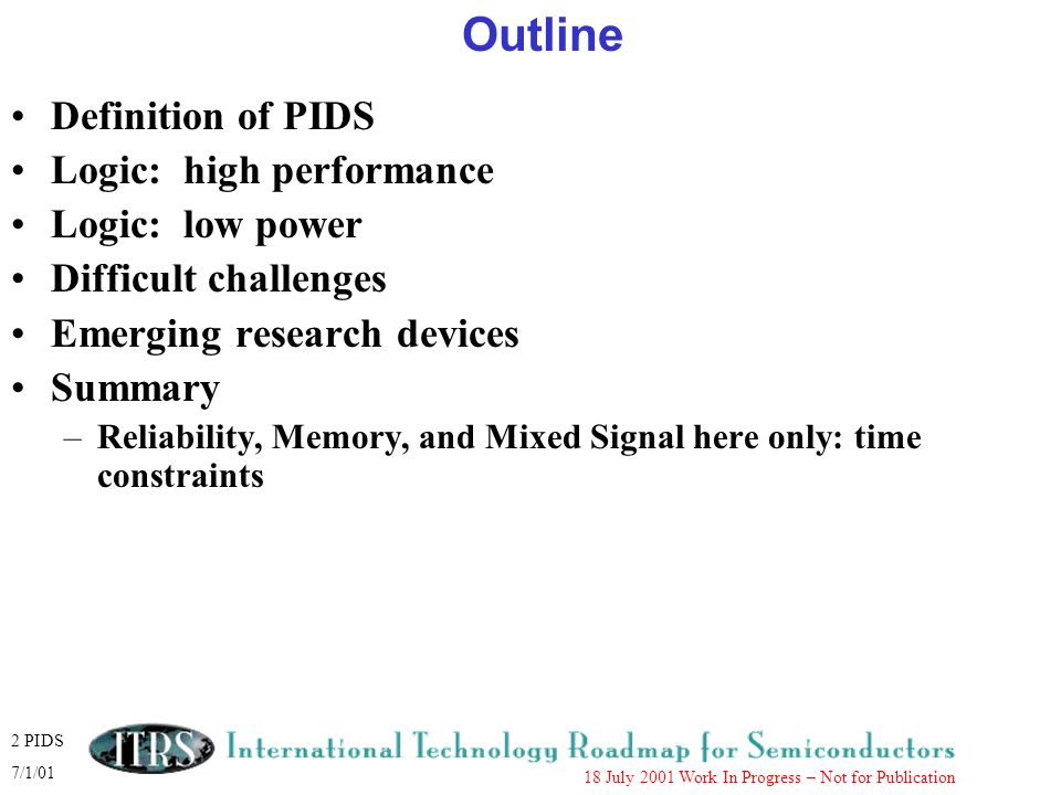 13 PIDS 7/1/01 18 July 2001 Work In Progress – Not for Publication Difficult Challenges (Long Term) Fundamental improvements in MOSFET device effective transconductance needed to maintain device performance scaling trend.