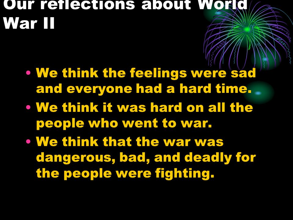 Our reflections about World War II We think the feelings were sad and everyone had a hard time.