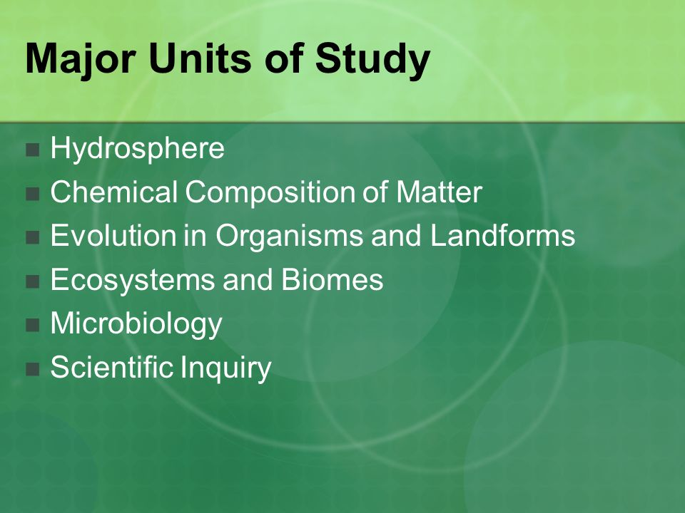 Major Units of Study Hydrosphere Chemical Composition of Matter Evolution in Organisms and Landforms Ecosystems and Biomes Microbiology Scientific Inquiry