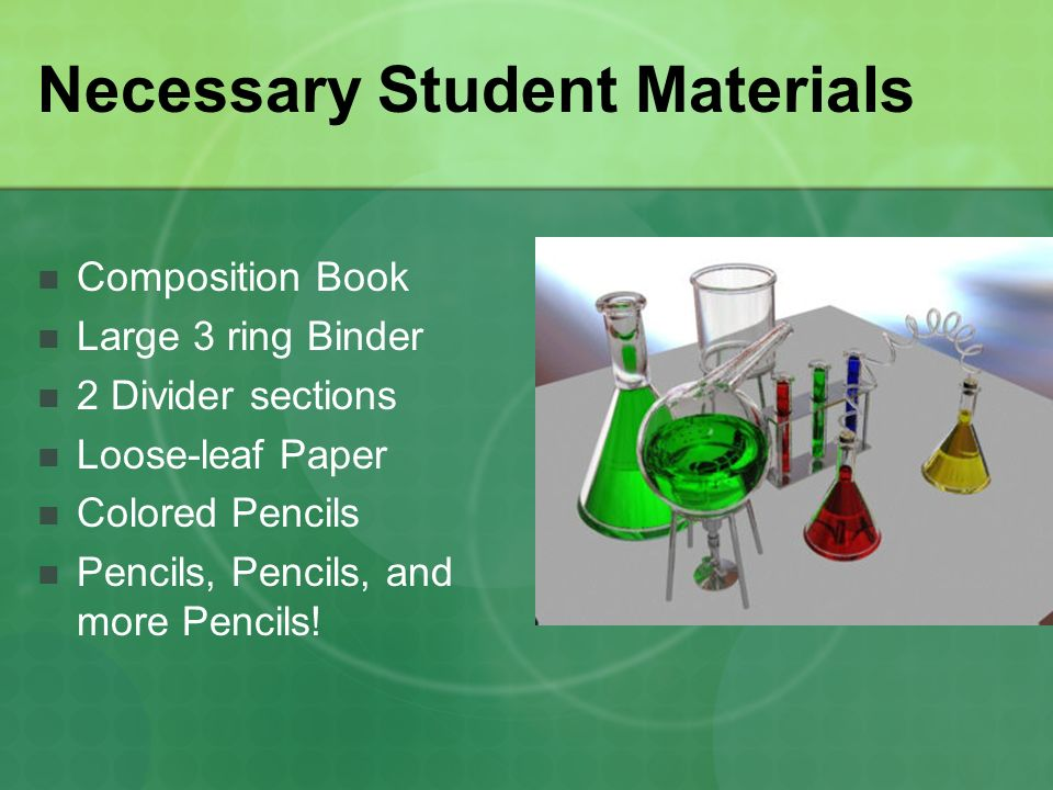 Necessary Student Materials Composition Book Large 3 ring Binder 2 Divider sections Loose-leaf Paper Colored Pencils Pencils, Pencils, and more Pencils!