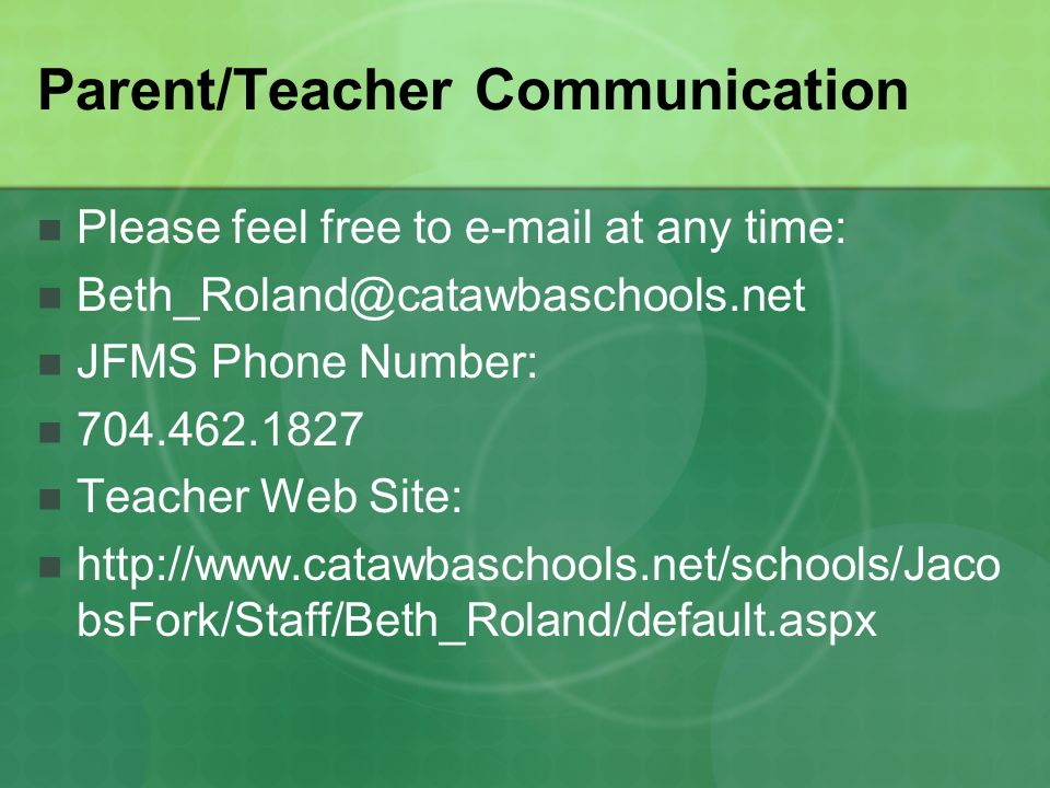 Parent/Teacher Communication Please feel free to e-mail at any time: Beth_Roland@catawbaschools.net JFMS Phone Number: 704.462.1827 Teacher Web Site: http://www.catawbaschools.net/schools/Jaco bsFork/Staff/Beth_Roland/default.aspx
