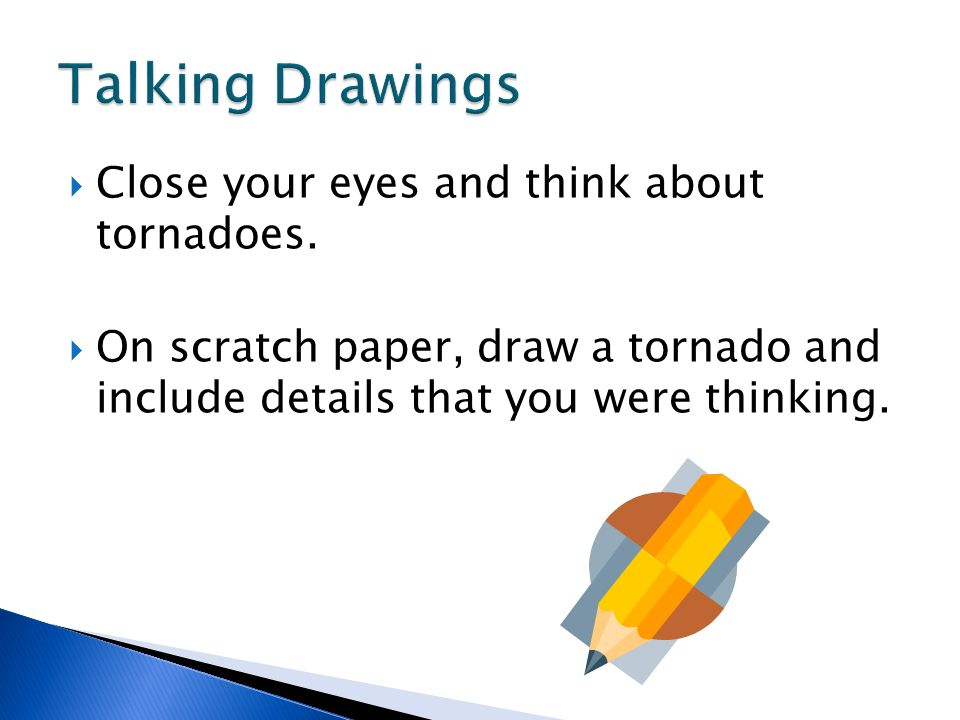 Close your eyes and think about tornadoes. On scratch paper, draw a tornado and include details that you were thinking.
