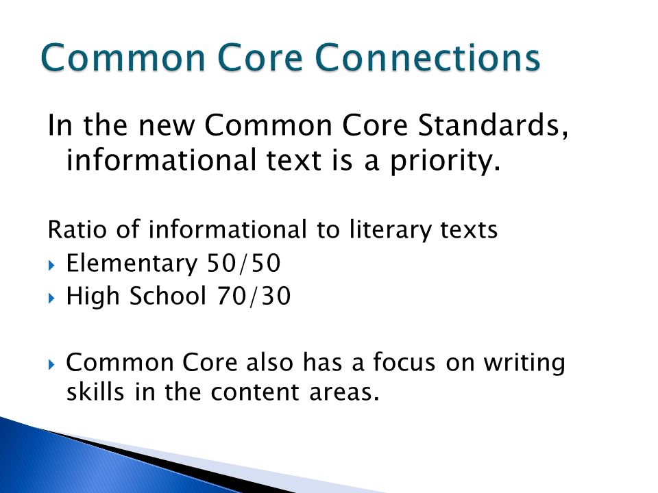In the new Common Core Standards, informational text is a priority. Ratio of informational to literary texts Elementary 50/50 High School 70/30 Common