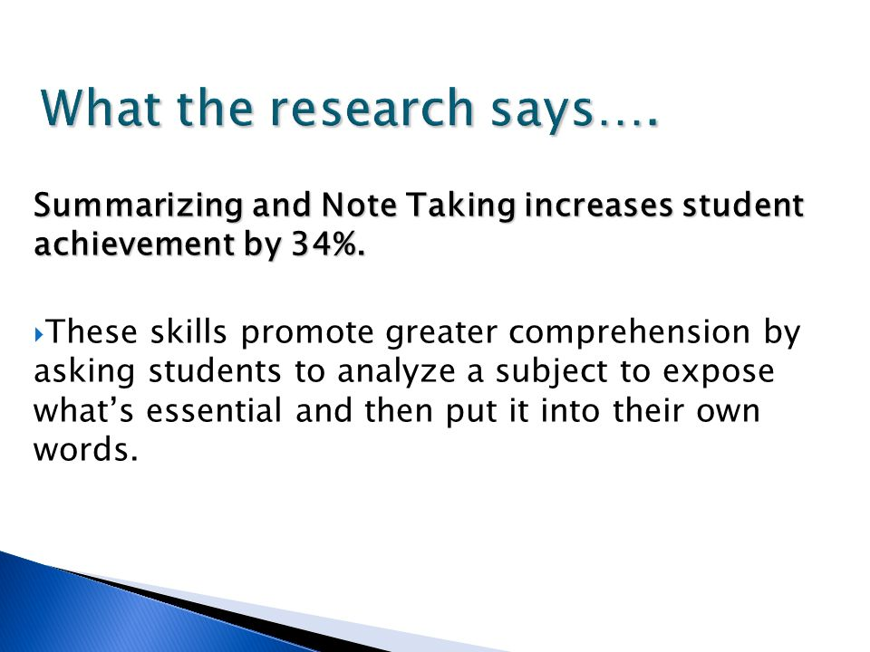 Summarizing and Note Taking increases student achievement by 34%. These skills promote greater comprehension by asking students to analyze a subject t