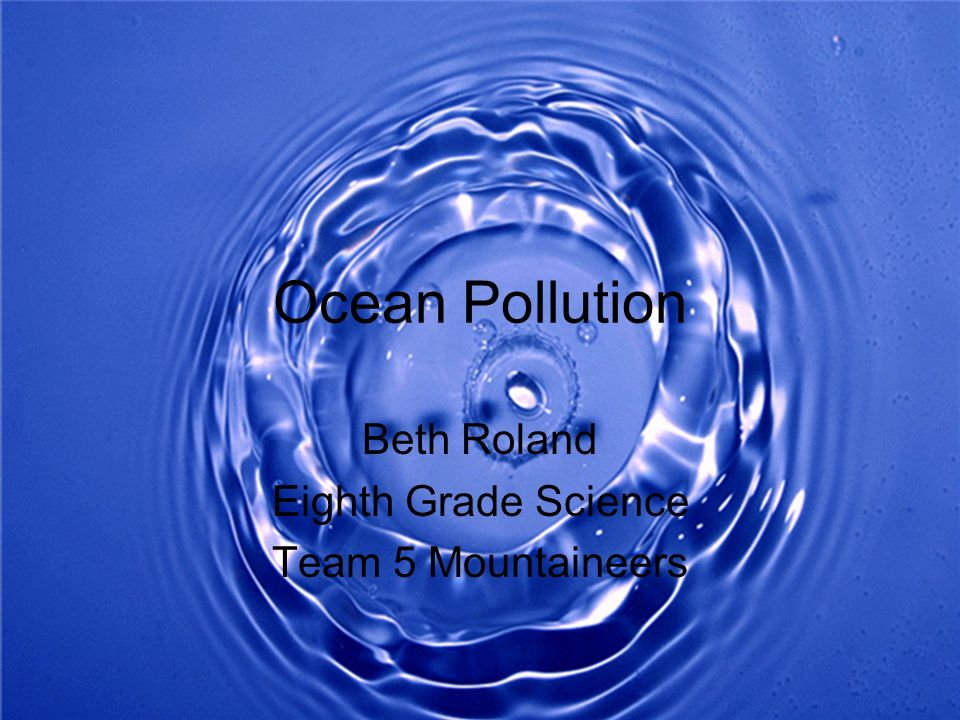Ocean Pollution Beth Roland Eighth Grade Science Team 5 Mountaineers