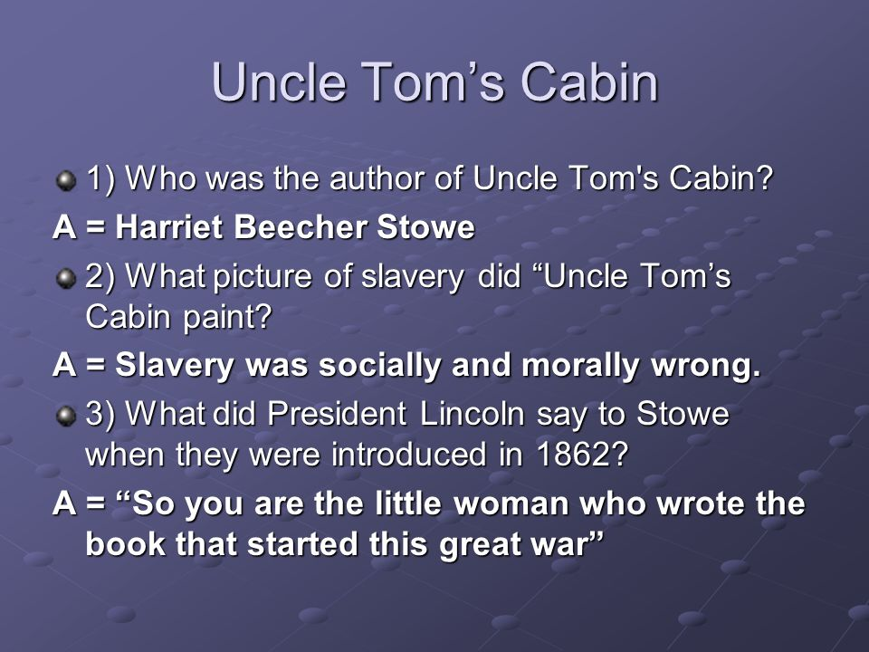 Uncle Toms Cabin 1) Who was the author of Uncle Tom's Cabin? A = Harriet Beecher Stowe 2) What picture of slavery did Uncle Toms Cabin paint? A = Slav