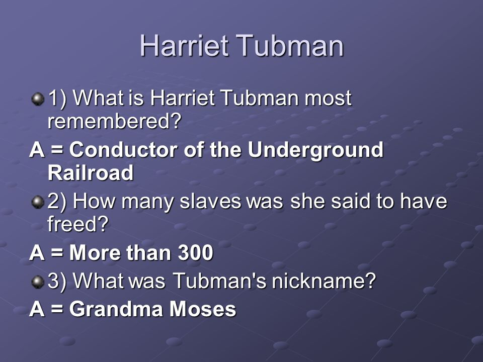 Harriet Tubman 1) What is Harriet Tubman most remembered? A = Conductor of the Underground Railroad 2) How many slaves was she said to have freed? A =