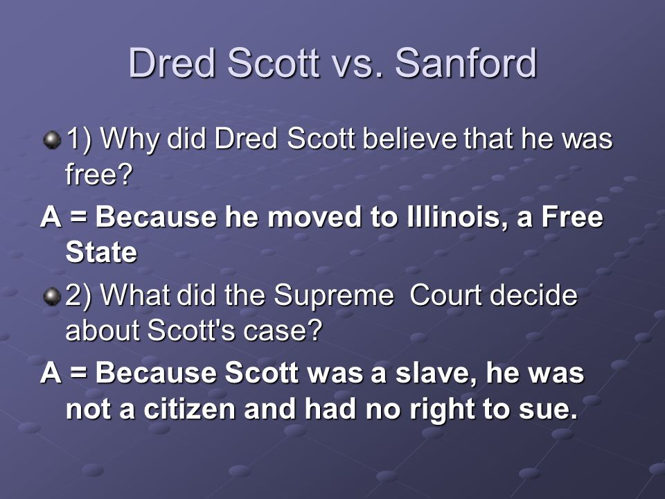 Dred Scott vs. Sanford 1) Why did Dred Scott believe that he was free? A = Because he moved to Illinois, a Free State 2) What did the Supreme Court de