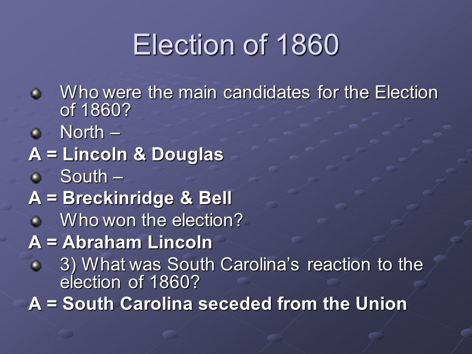 Election of 1860 Who were the main candidates for the Election of 1860? North – A = Lincoln & Douglas South – A = Breckinridge & Bell Who won the elec