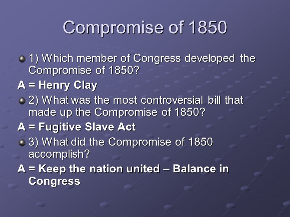 Compromise of 1850 1) Which member of Congress developed the Compromise of 1850? A = Henry Clay 2) What was the most controversial bill that made up t