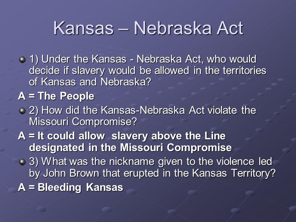 Kansas – Nebraska Act 1) Under the Kansas - Nebraska Act, who would decide if slavery would be allowed in the territories of Kansas and Nebraska? A =