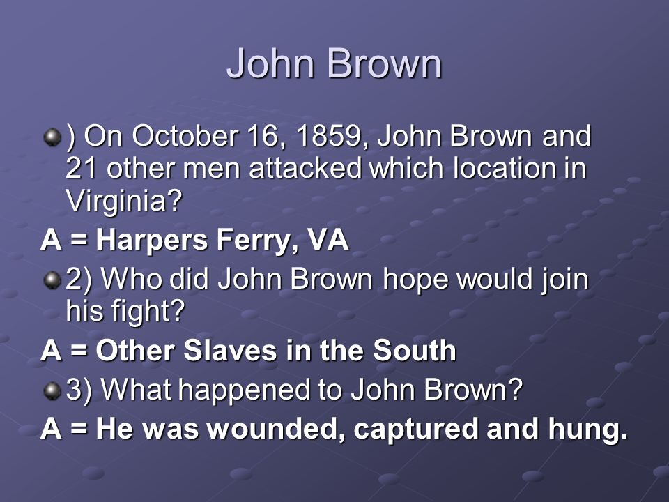 John Brown ) On October 16, 1859, John Brown and 21 other men attacked which location in Virginia? A = Harpers Ferry, VA 2) Who did John Brown hope wo
