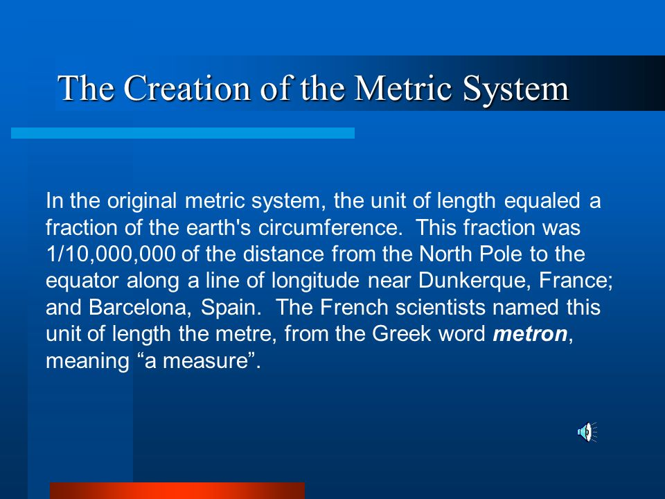 The Creation of the Metric System In 1790, the National Assembly of France asked the French Academy of Sciences to create a standard system of weights and measures.
